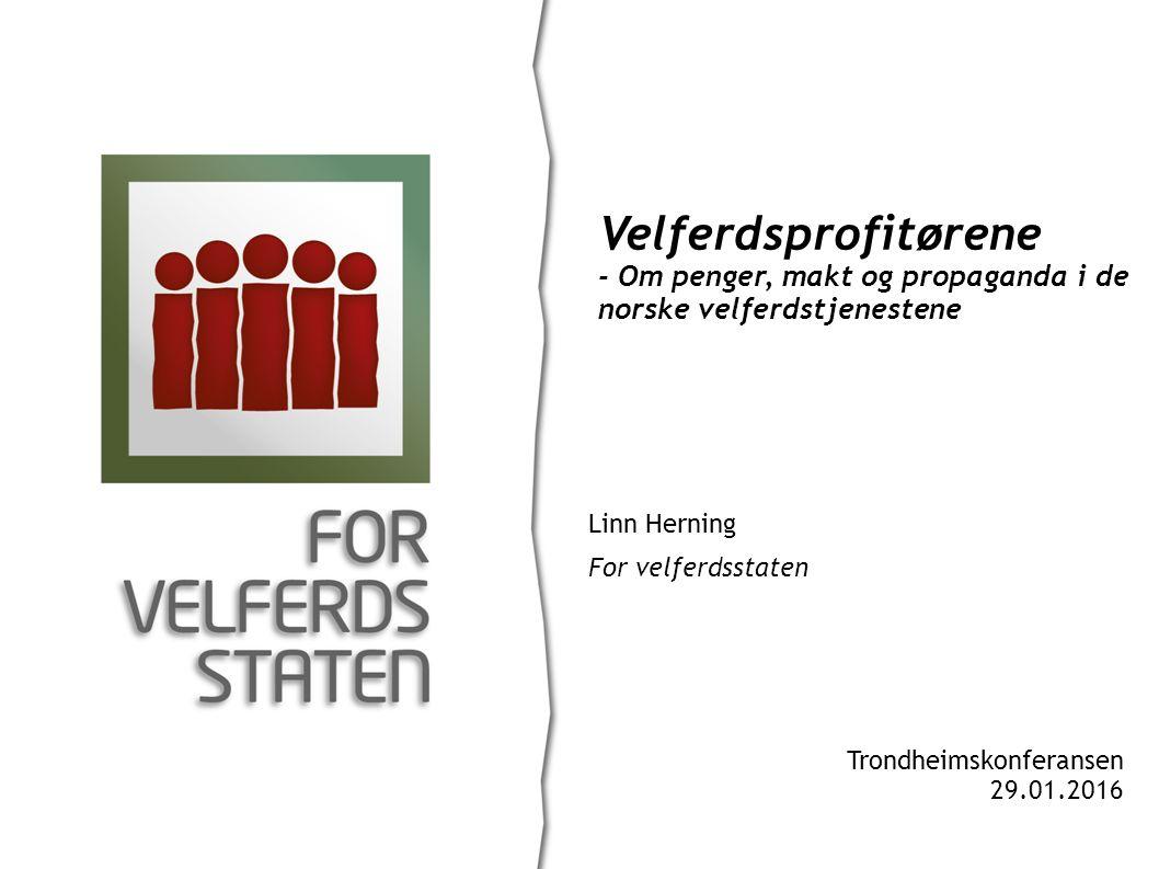 Linn Herning For velferdsstaten Velferdsprofitørene - Om penger, makt og propaganda i de norske velferdstjenestene Trondheimskonferansen 29.01.2016