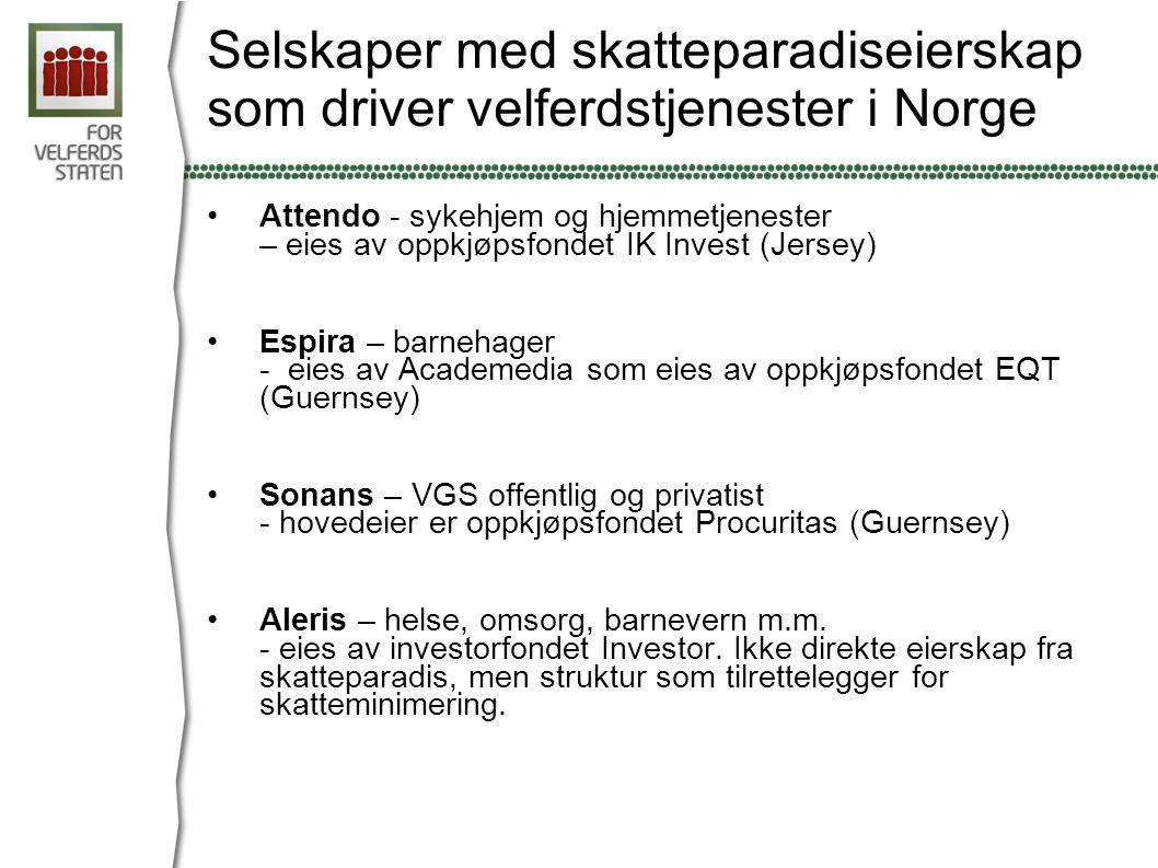 Selskaper med skatteparadiseierskap som driver velferdstjenester i Norge Attendo - sykehjem og hjemmetjenester – eies av oppkjøpsfondet IK Invest (Jersey) Espira – barnehager - eies av Academedia som eies av oppkjøpsfondet EQT (Guernsey) Sonans – VGS offentlig og privatist - hovedeier er oppkjøpsfondet Procuritas (Guernsey) Aleris – helse, omsorg, barnevern m.m.