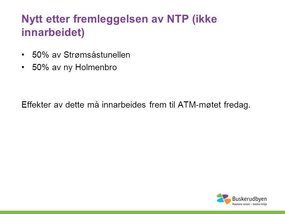 Nytt etter fremleggelsen av NTP (ikke innarbeidet) 50% av Strømsåstunellen 50% av ny Holmenbro Effekter av dette må innarbeides frem til ATM-møtet fredag.