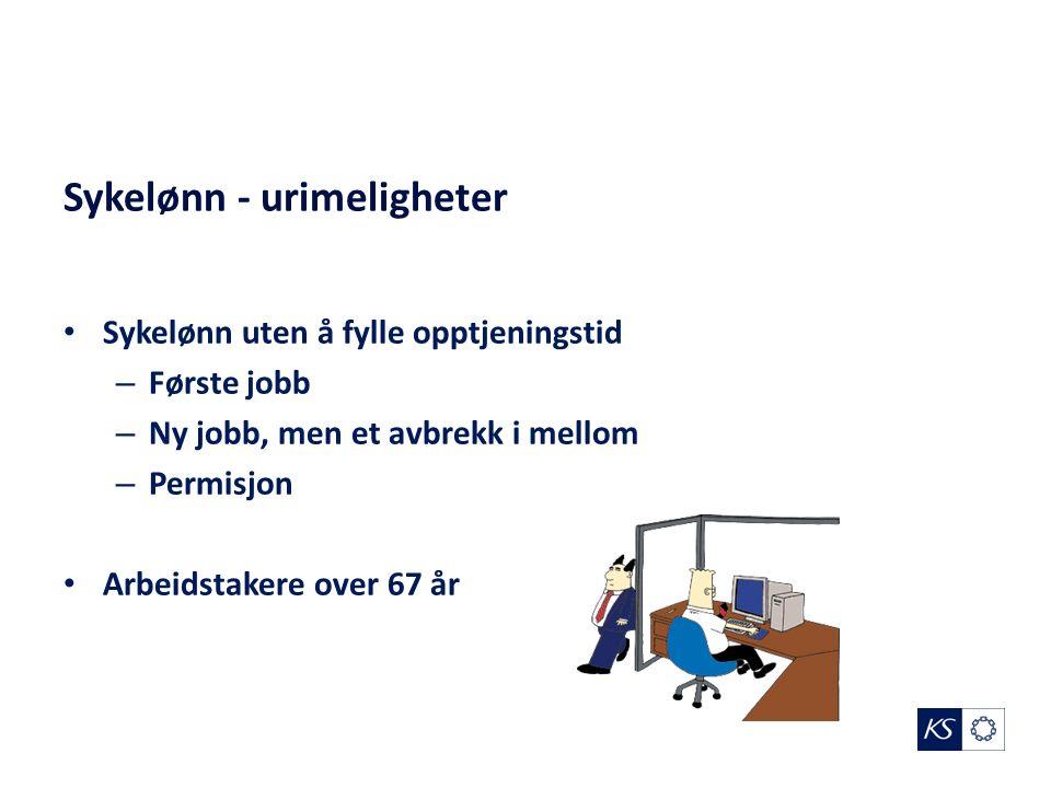 Sykelønn - urimeligheter Sykelønn uten å fylle opptjeningstid – Første jobb – Ny jobb, men et avbrekk i mellom – Permisjon Arbeidstakere over 67 år