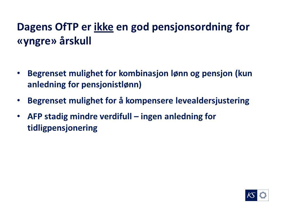 Dagens OfTP er ikke en god pensjonsordning for «yngre» årskull Begrenset mulighet for kombinasjon lønn og pensjon (kun anledning for pensjonistlønn) Begrenset mulighet for å kompensere levealdersjustering AFP stadig mindre verdifull – ingen anledning for tidligpensjonering