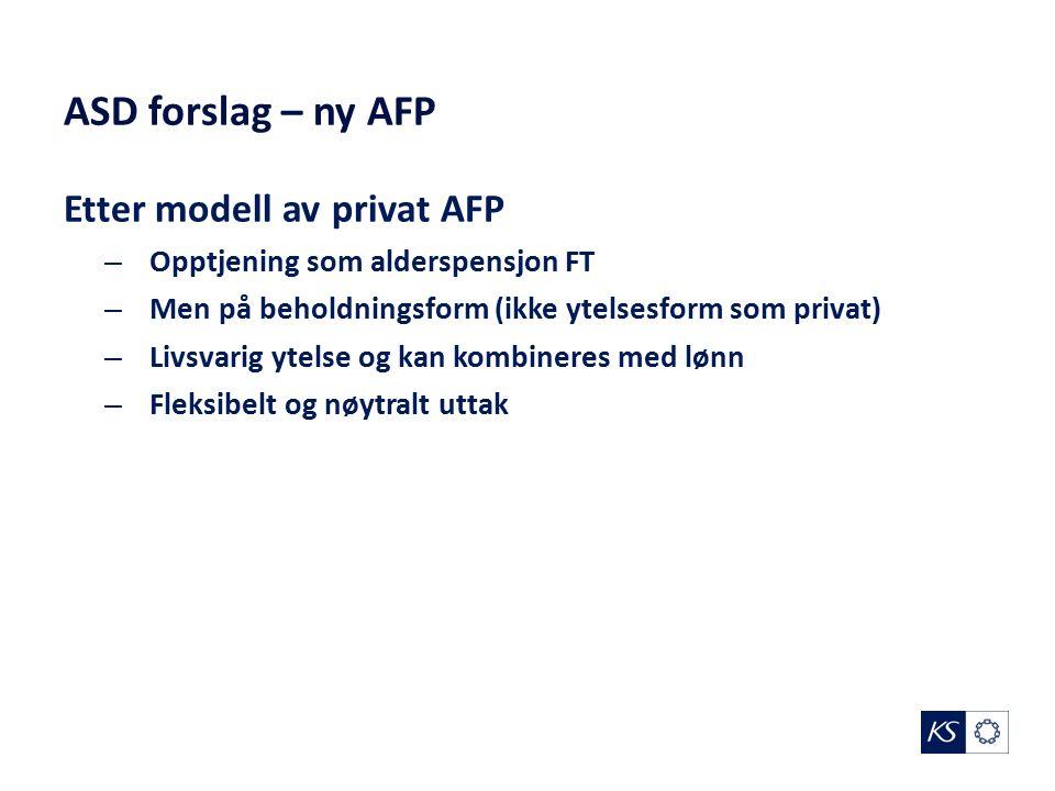 ASD forslag – ny AFP Etter modell av privat AFP – Opptjening som alderspensjon FT – Men på beholdningsform (ikke ytelsesform som privat) – Livsvarig ytelse og kan kombineres med lønn – Fleksibelt og nøytralt uttak
