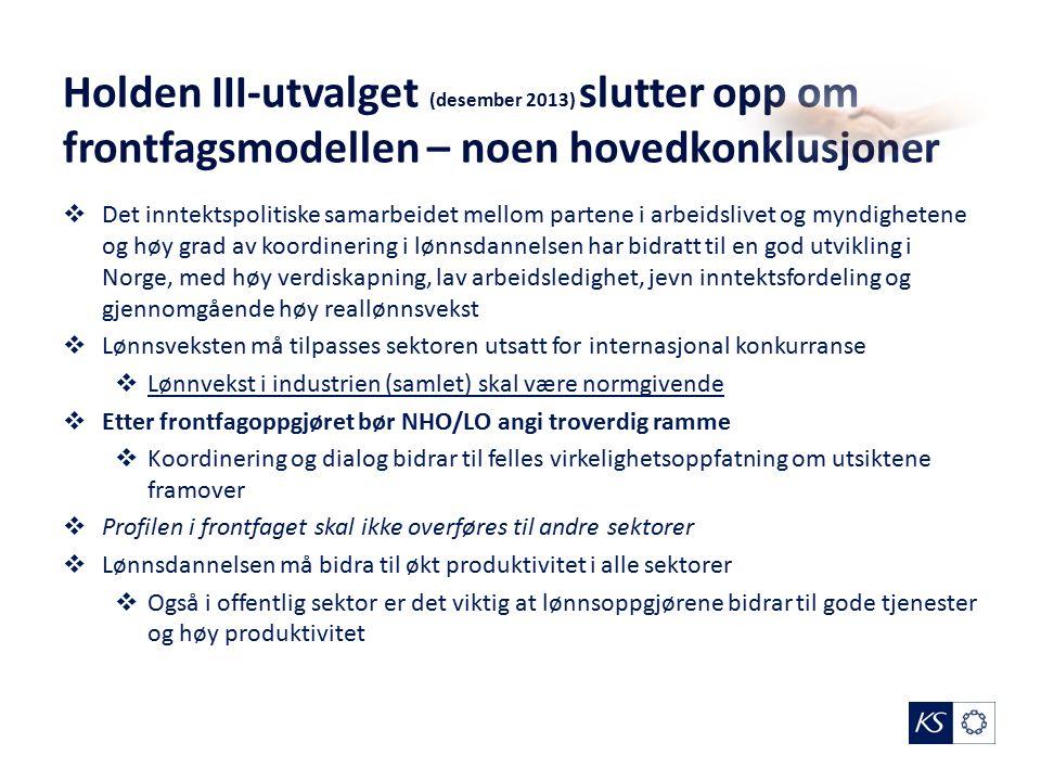 Holden III-utvalget (desember 2013) slutter opp om frontfagsmodellen – noen hovedkonklusjoner  Det inntektspolitiske samarbeidet mellom partene i arbeidslivet og myndighetene og høy grad av koordinering i lønnsdannelsen har bidratt til en god utvikling i Norge, med høy verdiskapning, lav arbeidsledighet, jevn inntektsfordeling og gjennomgående høy reallønnsvekst  Lønnsveksten må tilpasses sektoren utsatt for internasjonal konkurranse  Lønnvekst i industrien (samlet) skal være normgivende  Etter frontfagoppgjøret bør NHO/LO angi troverdig ramme  Koordinering og dialog bidrar til felles virkelighetsoppfatning om utsiktene framover  Profilen i frontfaget skal ikke overføres til andre sektorer  Lønnsdannelsen må bidra til økt produktivitet i alle sektorer  Også i offentlig sektor er det viktig at lønnsoppgjørene bidrar til gode tjenester og høy produktivitet