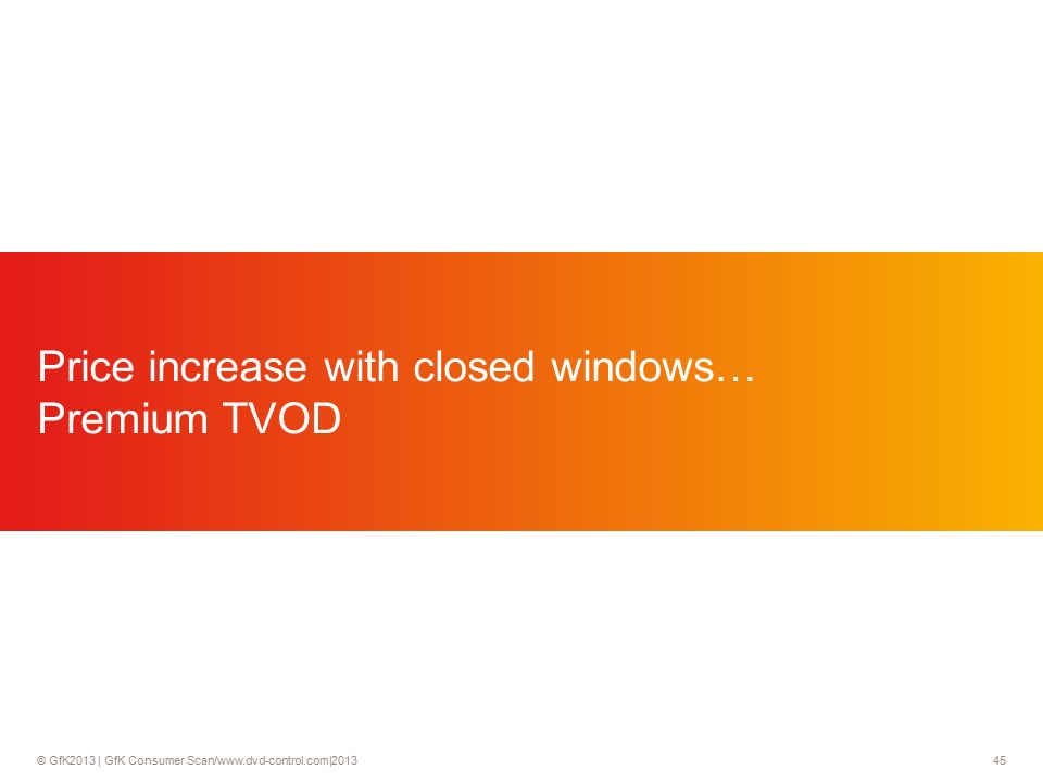 © GfK2013 | GfK Consumer Scan/www.dvd-control.com|2013 45 Price increase with closed windows… Premium TVOD
