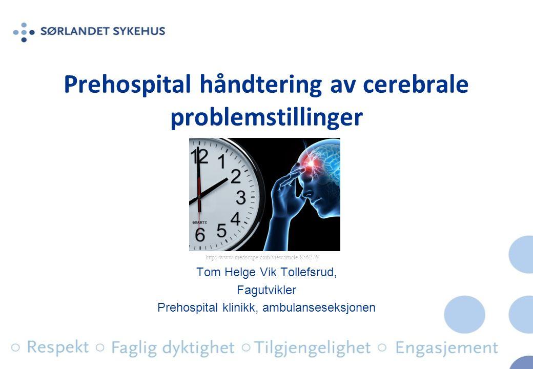 Prehospital håndtering av cerebrale problemstillinger Tom Helge Vik Tollefsrud, Fagutvikler Prehospital klinikk, ambulanseseksjonen http://www.medscape.com/viewarticle/856276