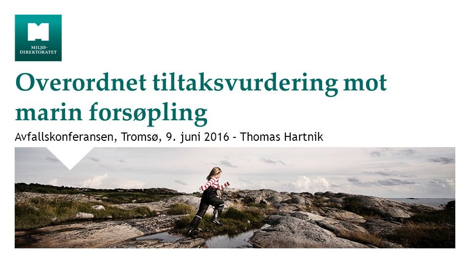 Overordnet tiltaksvurdering mot marin forsøpling Avfallskonferansen, Tromsø, 9. juni 2016 – Thomas Hartnik