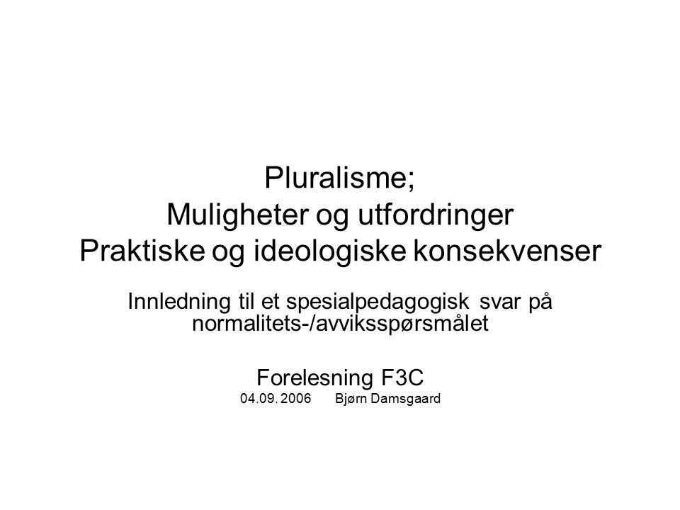 Pluralisme; Muligheter og utfordringer Praktiske og ideologiske konsekvenser Innledning til et spesialpedagogisk svar på normalitets-/avviksspørsmålet Forelesning F3C 04.09.