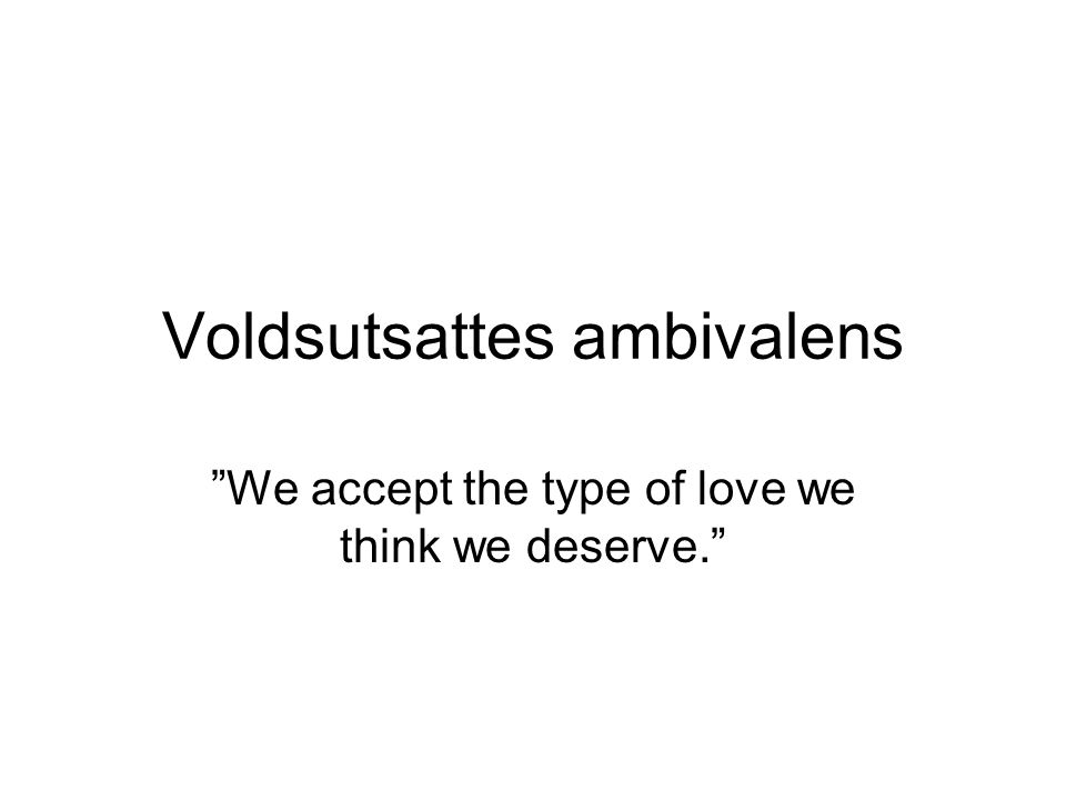 Voldsutsattes ambivalens We accept the type of love we think we deserve.