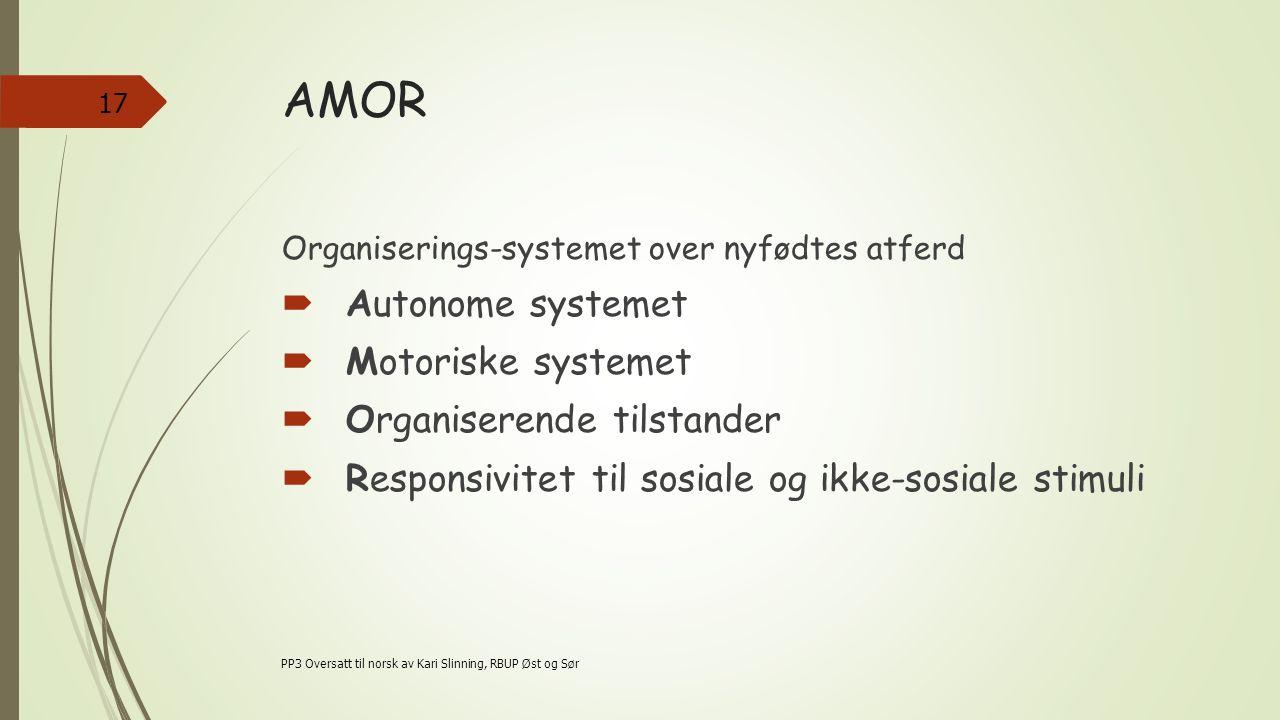 AMOR Organiserings-systemet over nyfødtes atferd  Autonome systemet  Motoriske systemet  Organiserende tilstander  Responsivitet til sosiale og ikke-sosiale stimuli PP3 Oversatt til norsk av Kari Slinning, RBUP Øst og Sør 17