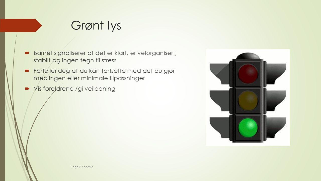 Grønt lys  Barnet signaliserer at det er klart, er velorganisert, stabilt og ingen tegn til stress  Forteller deg at du kan fortsette med det du gjør med ingen eller minimale tilpassninger  Vis foreldrene /gi veiledning Hege P Sandtrø