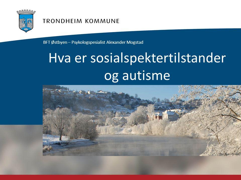 Foto: Carl-Erik Eriksson Hva er sosialspektertilstander og autisme BFT Østbyen – Psykologspesialist Alexander Mogstad