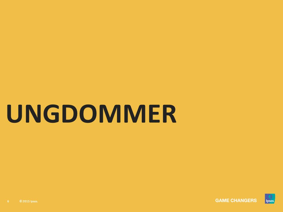 6 © 2015 Ipsos. UNGDOMMER