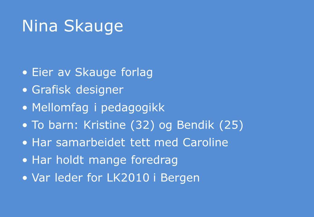 Nina Skauge Eier av Skauge forlag Grafisk designer Mellomfag i pedagogikk To barn: Kristine (32) og Bendik (25) Har samarbeidet tett med Caroline Har holdt mange foredrag Var leder for LK2010 i Bergen
