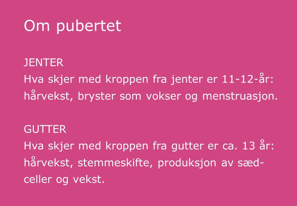 Om pubertet JENTER Hva skjer med kroppen fra jenter er 11-12-år: hårvekst, bryster som vokser og menstruasjon.