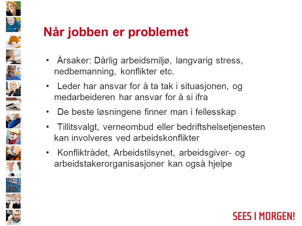 Når jobben er problemet Årsaker: Dårlig arbeidsmiljø, langvarig stress, nedbemanning, konflikter etc. Leder har ansvar for å ta tak i situasjonen, og