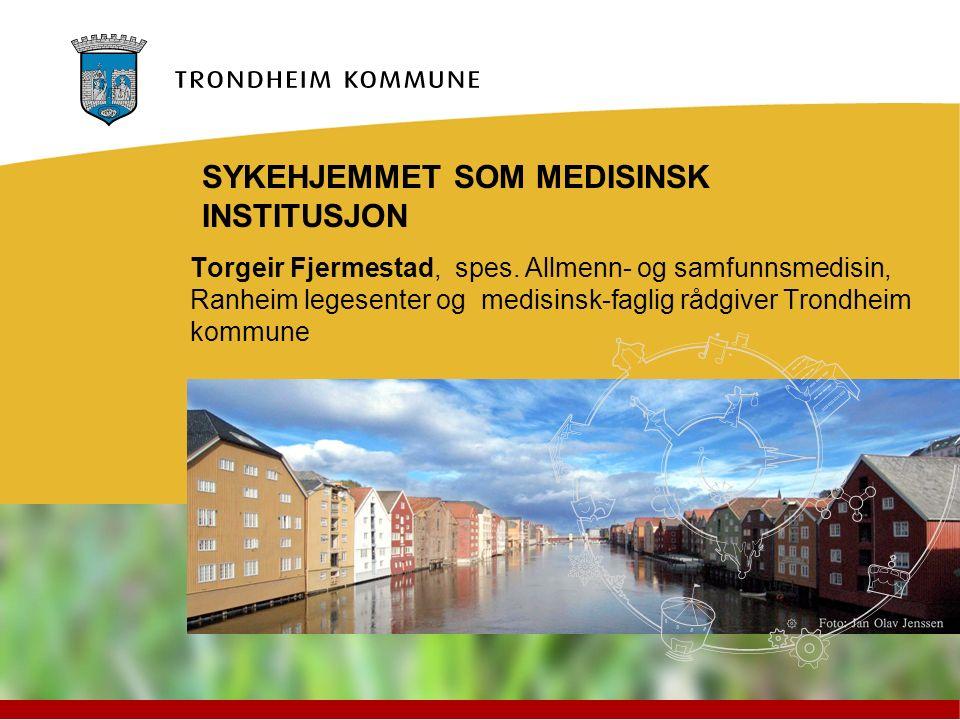Torgeir Fjermestad, spes. Allmenn- og samfunnsmedisin, Ranheim legesenter og medisinsk-faglig rådgiver Trondheim kommune SYKEHJEMMET SOM MEDISINSK INS