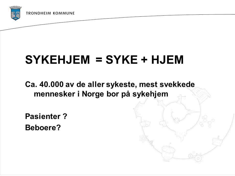 SYKEHJEM= SYKE + HJEM Ca. 40.000 av de aller sykeste, mest svekkede mennesker i Norge bor på sykehjem Pasienter ? Beboere?