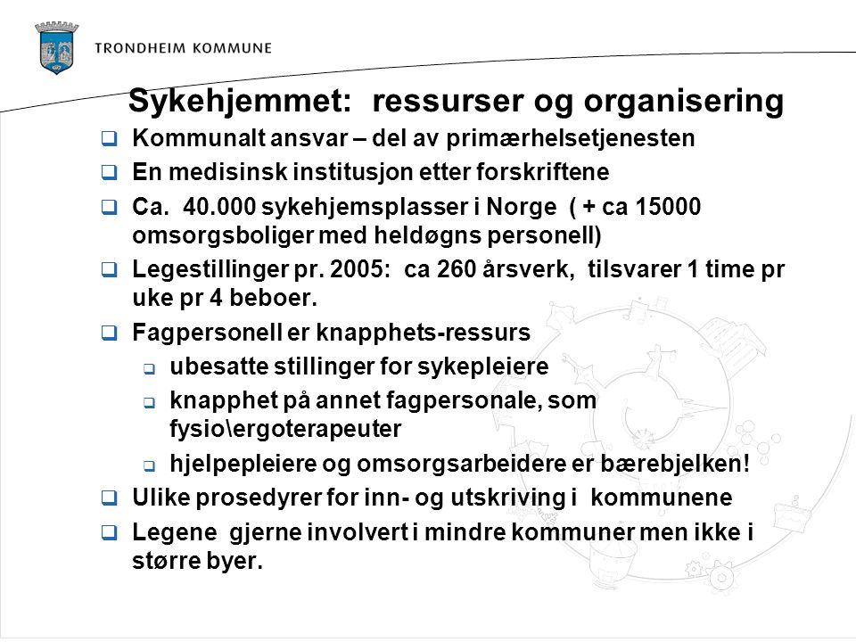 Sykehjemmet: ressurser og organisering  Kommunalt ansvar – del av primærhelsetjenesten  En medisinsk institusjon etter forskriftene  Ca. 40.000 syk
