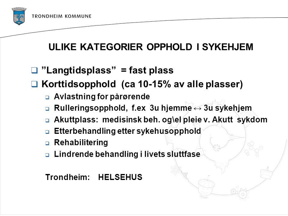 """ULIKE KATEGORIER OPPHOLD I SYKEHJEM  """"Langtidsplass"""" = fast plass  Korttidsopphold (ca 10-15% av alle plasser)  Avlastning for pårørende  Rullerin"""