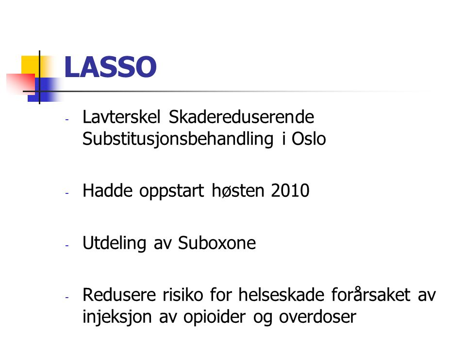 LASSO - Lavterskel Skadereduserende Substitusjonsbehandling i Oslo - Hadde oppstart høsten 2010 - Utdeling av Suboxone - Redusere risiko for helseskade forårsaket av injeksjon av opioider og overdoser