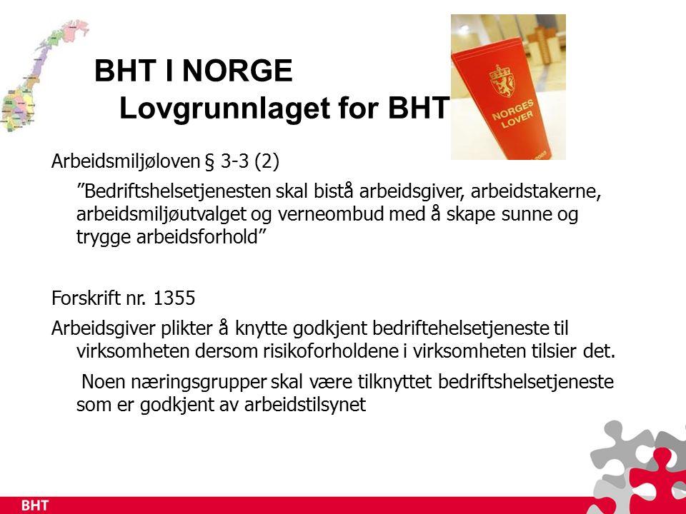BHT I NORGE Lovgrunnlaget for BHT Arbeidsmiljøloven § 3-3 (2) Bedriftshelsetjenesten skal bistå arbeidsgiver, arbeidstakerne, arbeidsmiljøutvalget og verneombud med å skape sunne og trygge arbeidsforhold Forskrift nr.