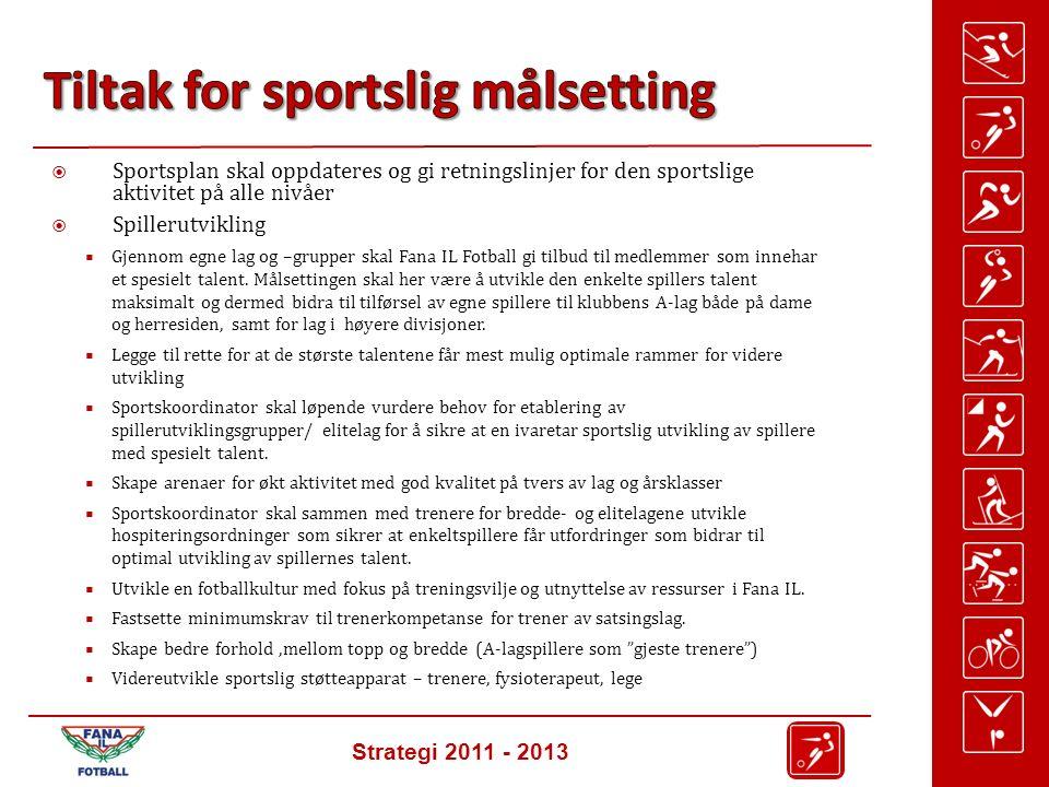 Strategi 2011 - 2013  Sportsplan skal oppdateres og gi retningslinjer for den sportslige aktivitet på alle nivåer  Spillerutvikling  Gjennom egne lag og –grupper skal Fana IL Fotball gi tilbud til medlemmer som innehar et spesielt talent.