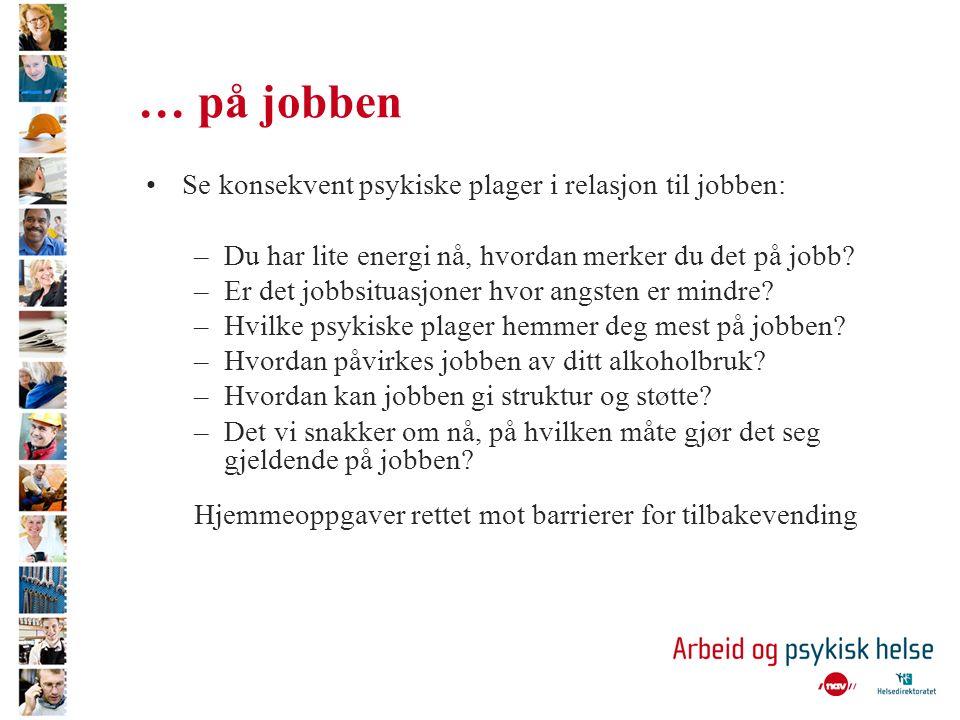… på jobben Se konsekvent psykiske plager i relasjon til jobben: –Du har lite energi nå, hvordan merker du det på jobb.