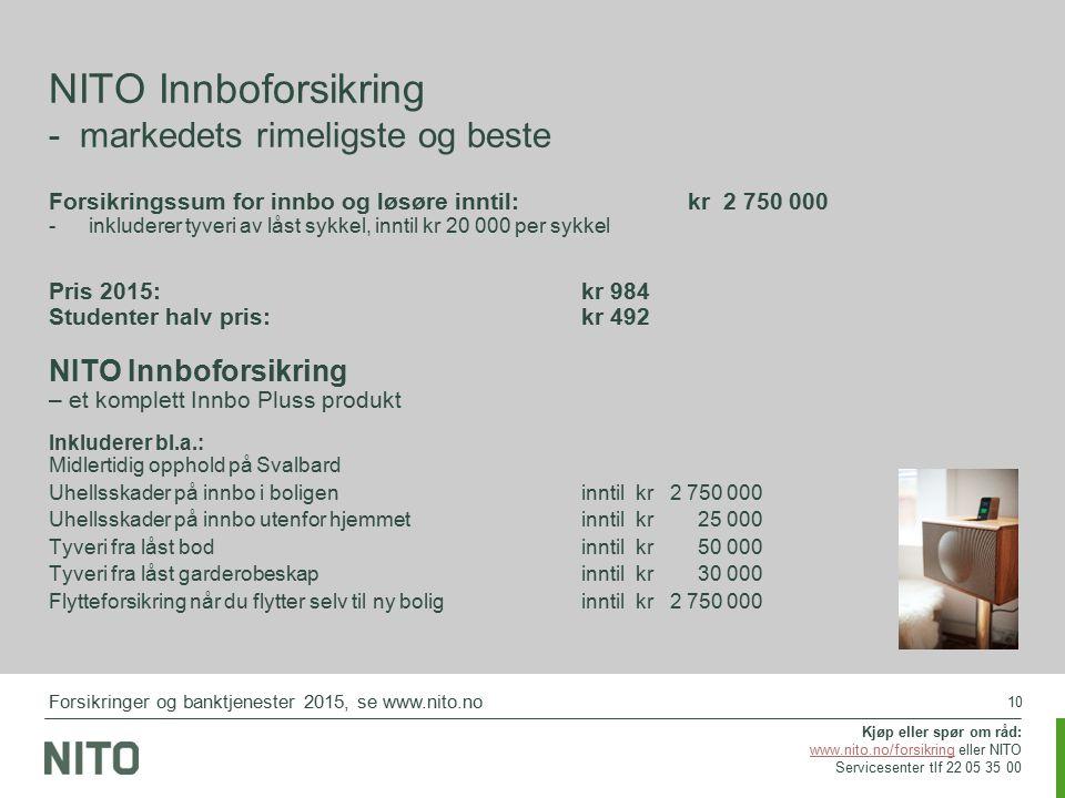 10 Forsikringssum for innbo og løsøre inntil: kr 2 750 000 -inkluderer tyveri av låst sykkel, inntil kr 20 000 per sykkel Pris 2015:kr 984 Studenter halv pris:kr 492 NITO Innboforsikring – et komplett Innbo Pluss produkt Inkluderer bl.a.: Midlertidig opphold på Svalbard Uhellsskader på innbo i boligeninntil kr 2 750 000 Uhellsskader på innbo utenfor hjemmet inntil kr 25 000 Tyveri fra låst bod inntil kr 50 000 Tyveri fra låst garderobeskapinntil kr 30 000 Flytteforsikring når du flytter selv til ny boliginntil kr 2 750 000 NITO Innboforsikring - markedets rimeligste og beste Kjøp eller spør om råd: www.nito.no/forsikringwww.nito.no/forsikring eller NITO Servicesenter tlf 22 05 35 00 Forsikringer og banktjenester 2015, se www.nito.no