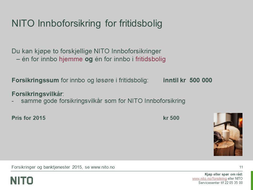 11 NITO Innboforsikring for fritidsbolig Du kan kjøpe to forskjellige NITO Innboforsikringer – én for innbo hjemme og én for innbo i fritidsbolig Forsikringssum for innbo og løsøre i fritidsbolig:inntil kr 500 000 Forsikringsvilkår: -samme gode forsikringsvilkår som for NITO Innboforsikring Pris for 2015kr 500 Forsikringer og banktjenester 2015, se www.nito.no Kjøp eller spør om råd: www.nito.no/forsikringwww.nito.no/forsikring eller NITO Servicesenter tlf 22 05 35 00