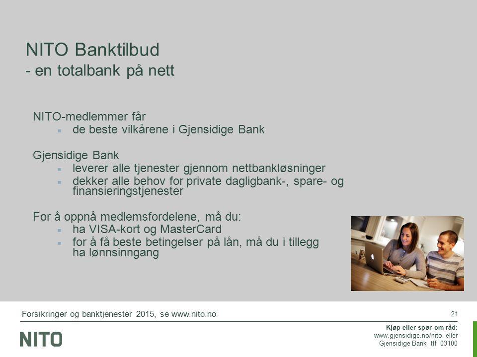 21 NITO-medlemmer får de beste vilkårene i Gjensidige Bank Gjensidige Bank leverer alle tjenester gjennom nettbankløsninger dekker alle behov for private dagligbank-, spare- og finansieringstjenester For å oppnå medlemsfordelene, må du: ha VISA-kort og MasterCard for å få beste betingelser på lån, må du i tillegg ha lønnsinngang Kjøp eller spør om råd: www.gjensidige.no/nito, eller Gjensidige Bank tlf 03100 NITO Banktilbud - en totalbank på nett Forsikringer og banktjenester 2015, se www.nito.no