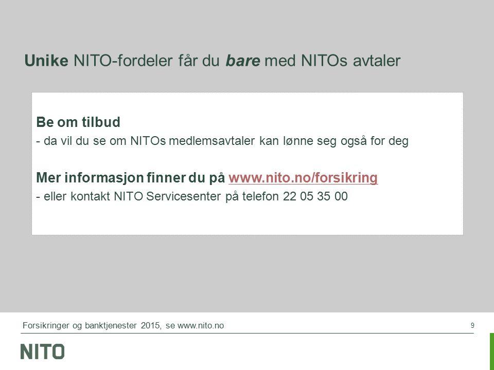 9 Unike NITO-fordeler får du bare med NITOs avtaler Be om tilbud - da vil du se om NITOs medlemsavtaler kan lønne seg også for deg Mer informasjon finner du på www.nito.no/forsikringwww.nito.no/forsikring - eller kontakt NITO Servicesenter på telefon 22 05 35 00 Forsikringer og banktjenester 2015, se www.nito.no