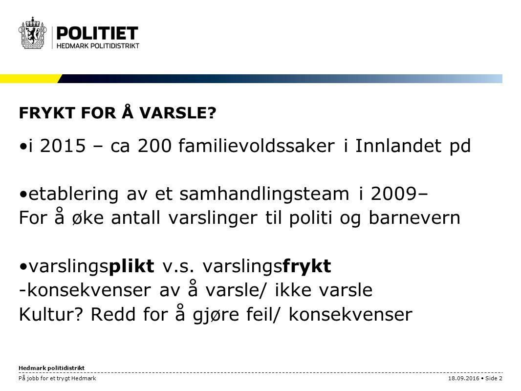 Hedmark politidistrikt På jobb for et trygt Hedmark18.09.2016 Side 2 FRYKT FOR Å VARSLE? i 2015 – ca 200 familievoldssaker i Innlandet pd etablering a