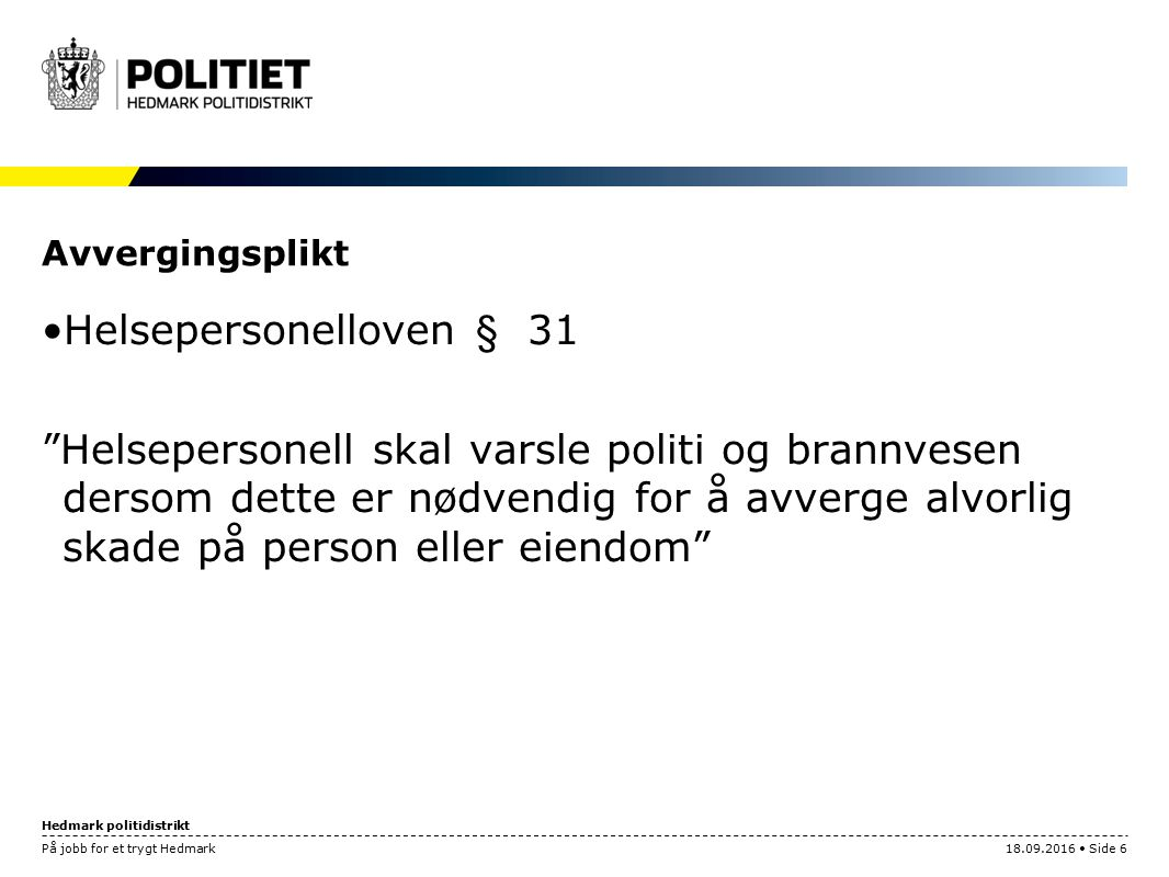 """Hedmark politidistrikt På jobb for et trygt Hedmark18.09.2016 Side 6 Avvergingsplikt Helsepersonelloven § 31 """"Helsepersonell skal varsle politi og bra"""