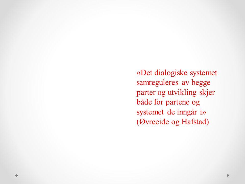 «Det dialogiske systemet samreguleres av begge parter og utvikling skjer både for partene og systemet de inngår i» (Øvreeide og Hafstad)