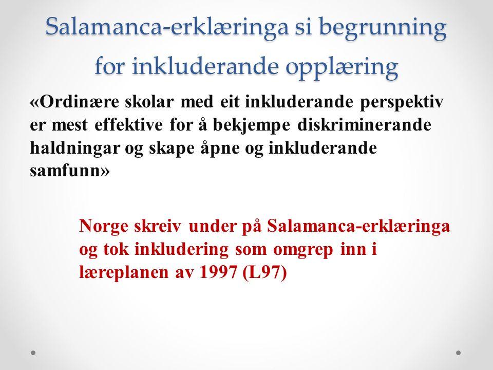 Salamanca-erklæringa si begrunning for inkluderande opplæring «Ordinære skolar med eit inkluderande perspektiv er mest effektive for å bekjempe diskriminerande haldningar og skape åpne og inkluderande samfunn» Norge skreiv under på Salamanca-erklæringa og tok inkludering som omgrep inn i læreplanen av 1997 (L97)