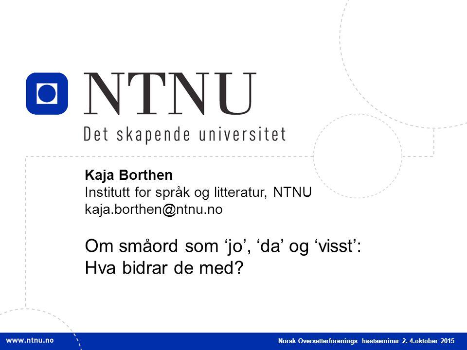 1 Kaja Borthen Institutt for språk og litteratur, NTNU kaja.borthen@ntnu.no Om småord som 'jo', 'da' og 'visst': Hva bidrar de med.