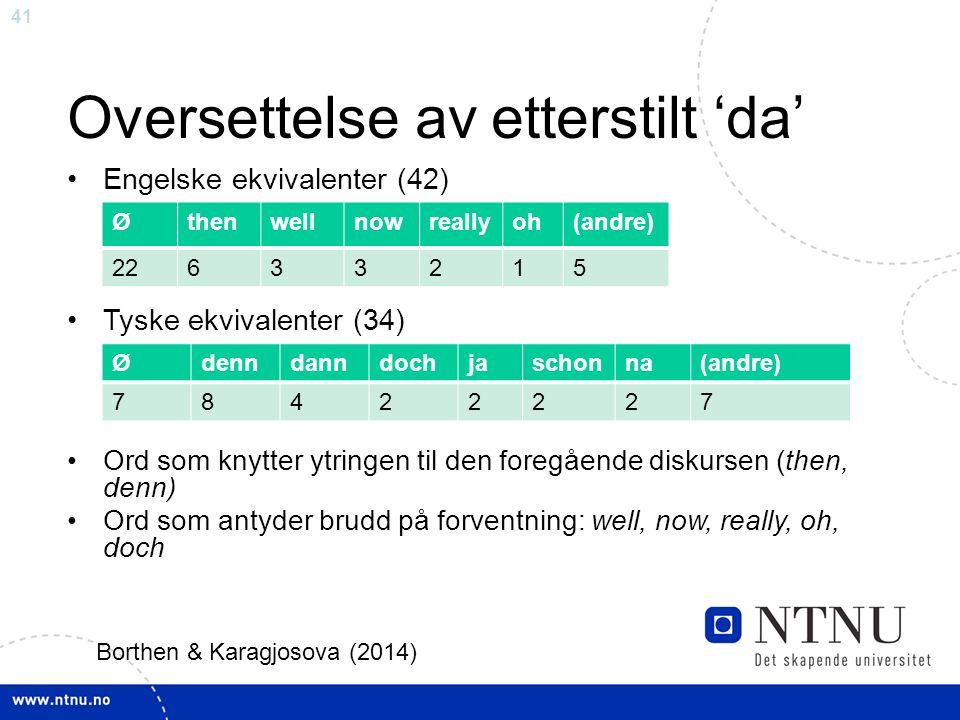 41 Oversettelse av etterstilt 'da' Engelske ekvivalenter (42) Tyske ekvivalenter (34) Ord som knytter ytringen til den foregående diskursen (then, denn) Ord som antyder brudd på forventning: well, now, really, oh, doch Øthenwellnowreallyoh(andre) 22633215 Ødenndanndochjaschonna(andre) 78422227 Borthen & Karagjosova (2014)