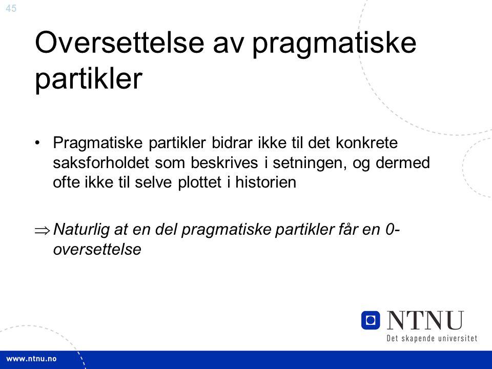 45 Oversettelse av pragmatiske partikler Pragmatiske partikler bidrar ikke til det konkrete saksforholdet som beskrives i setningen, og dermed ofte ikke til selve plottet i historien  Naturlig at en del pragmatiske partikler får en 0- oversettelse