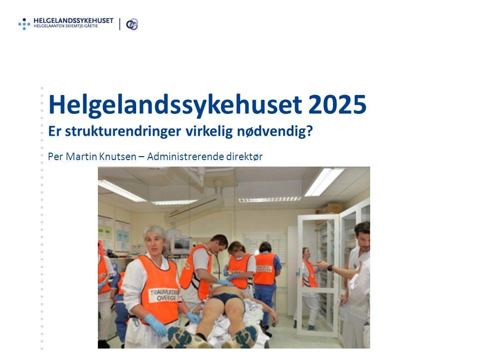 Helgelandssykehuset 2025 Er strukturendringer virkelig nødvendig? Per Martin Knutsen – Administrerende direktør