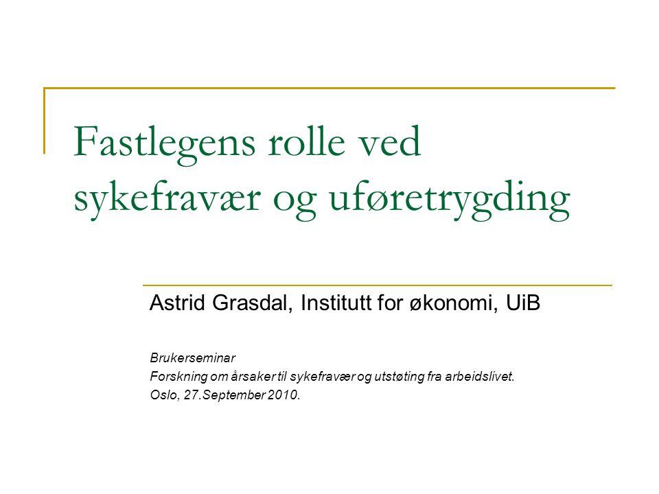 Fastlegens rolle ved sykefravær og uføretrygding Astrid Grasdal, Institutt for økonomi, UiB Brukerseminar Forskning om årsaker til sykefravær og utstøting fra arbeidslivet.