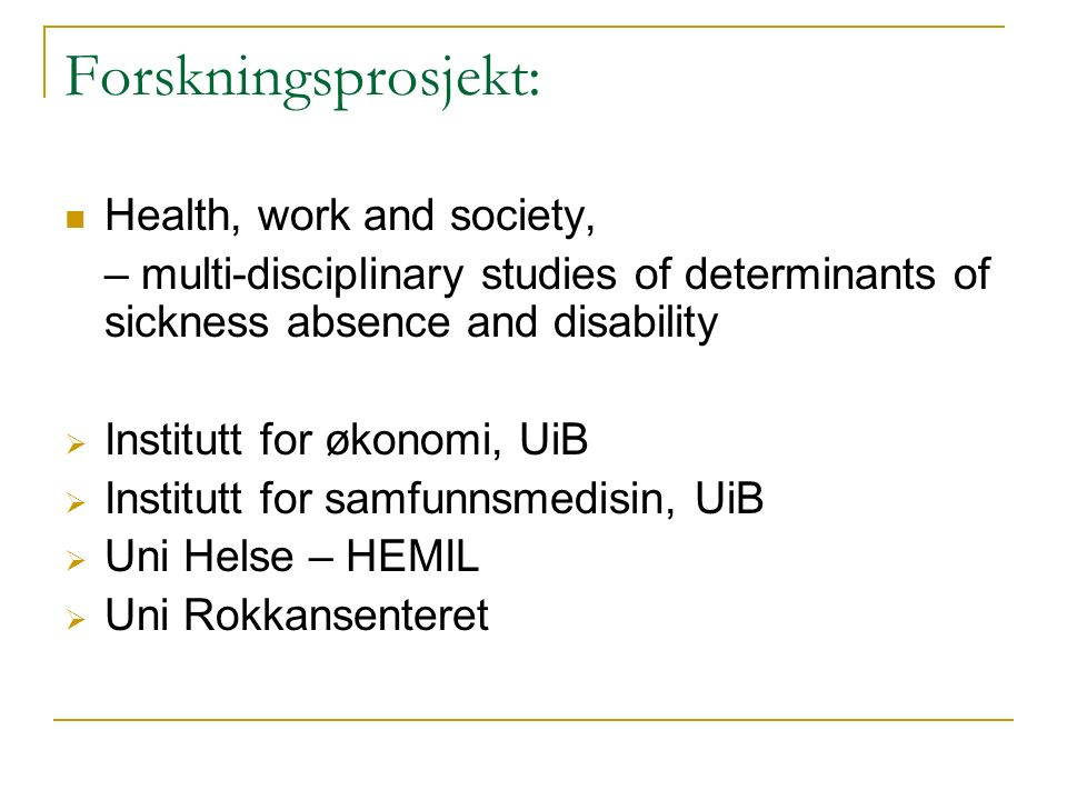 Forskningsprosjekt: Health, work and society, – multi-disciplinary studies of determinants of sickness absence and disability  Institutt for økonomi, UiB  Institutt for samfunnsmedisin, UiB  Uni Helse – HEMIL  Uni Rokkansenteret
