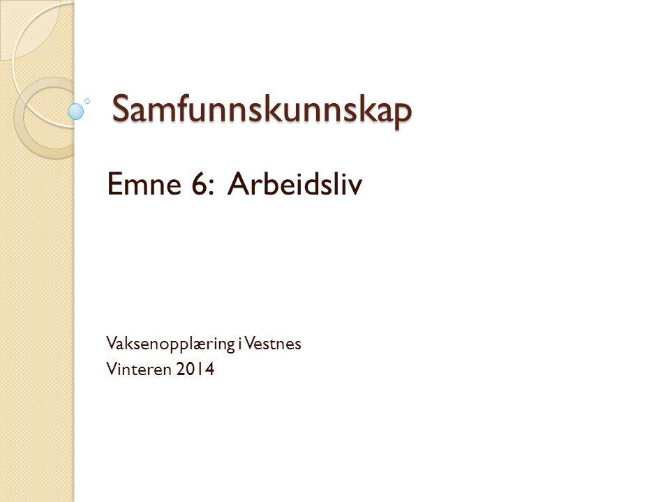 Samfunnskunnskap Emne 6: Arbeidsliv Vaksenopplæring i Vestnes Vinteren 2014