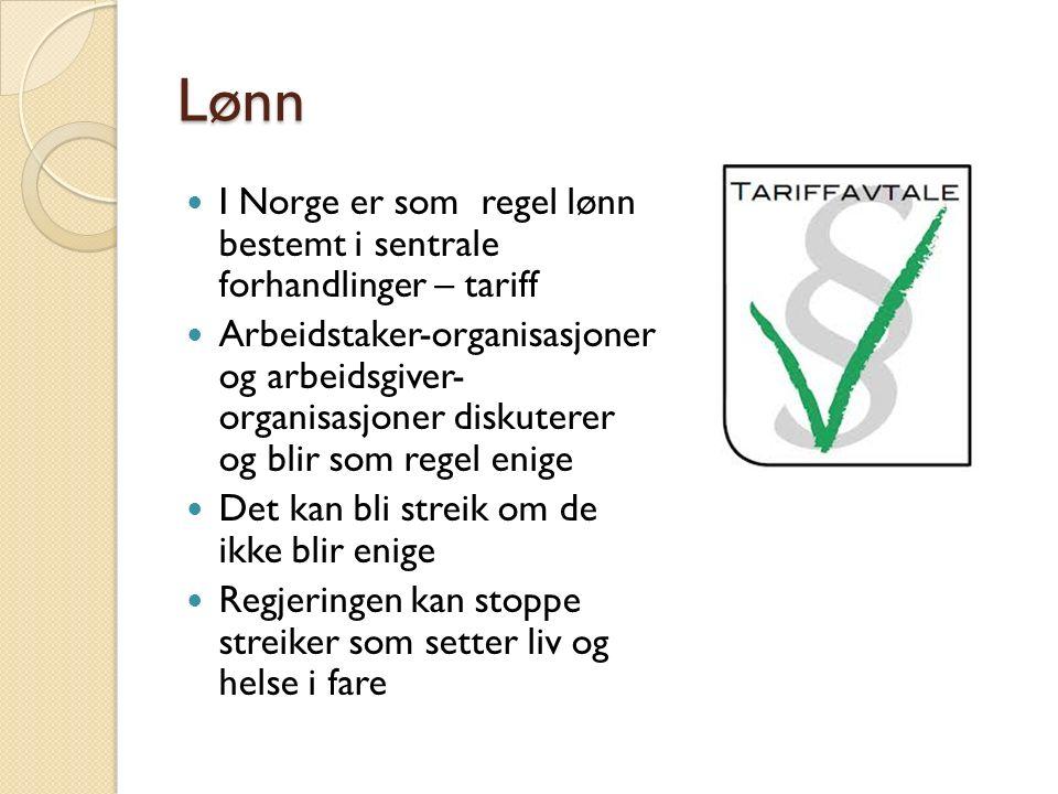 Lønn I Norge er som regel lønn bestemt i sentrale forhandlinger – tariff Arbeidstaker-organisasjoner og arbeidsgiver- organisasjoner diskuterer og blir som regel enige Det kan bli streik om de ikke blir enige Regjeringen kan stoppe streiker som setter liv og helse i fare