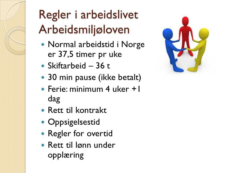 Regler i arbeidslivet Arbeidsmiljøloven Normal arbeidstid i Norge er 37,5 timer pr uke Skiftarbeid – 36 t 30 min pause (ikke betalt) Ferie: minimum 4 uker +1 dag Rett til kontrakt Oppsigelsestid Regler for overtid Rett til lønn under opplæring