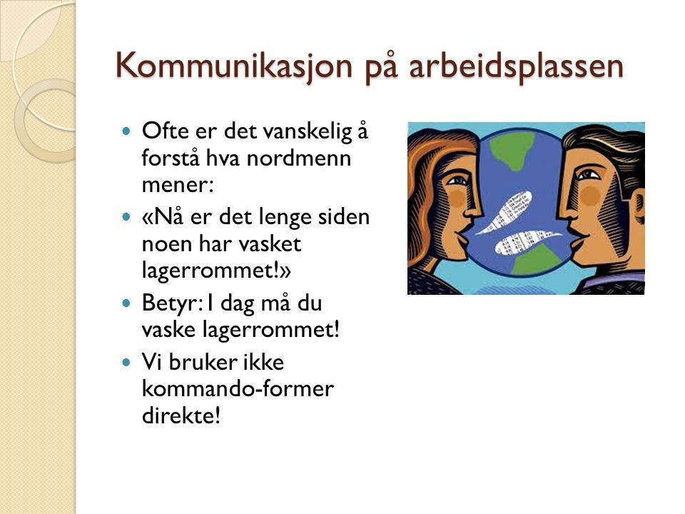 Kommunikasjon på arbeidsplassen Ofte er det vanskelig å forstå hva nordmenn mener: «Nå er det lenge siden noen har vasket lagerrommet!» Betyr: I dag må du vaske lagerrommet.