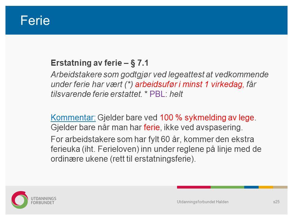 Ferie Erstatning av ferie – § 7.1 Arbeidstakere som godtgjør ved legeattest at vedkommende under ferie har vært (*) arbeidsufør i minst 1 virkedag, får tilsvarende ferie erstattet.