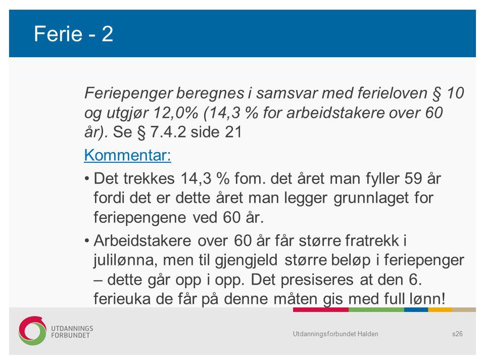Ferie - 2 Feriepenger beregnes i samsvar med ferieloven § 10 og utgjør 12,0% (14,3 % for arbeidstakere over 60 år). Se § 7.4.2 side 21 Kommentar: Det