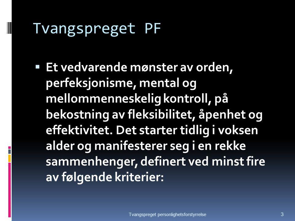 Tvangspreget PF  Et vedvarende mønster av orden, perfeksjonisme, mental og mellommenneskelig kontroll, på bekostning av fleksibilitet, åpenhet og effektivitet.