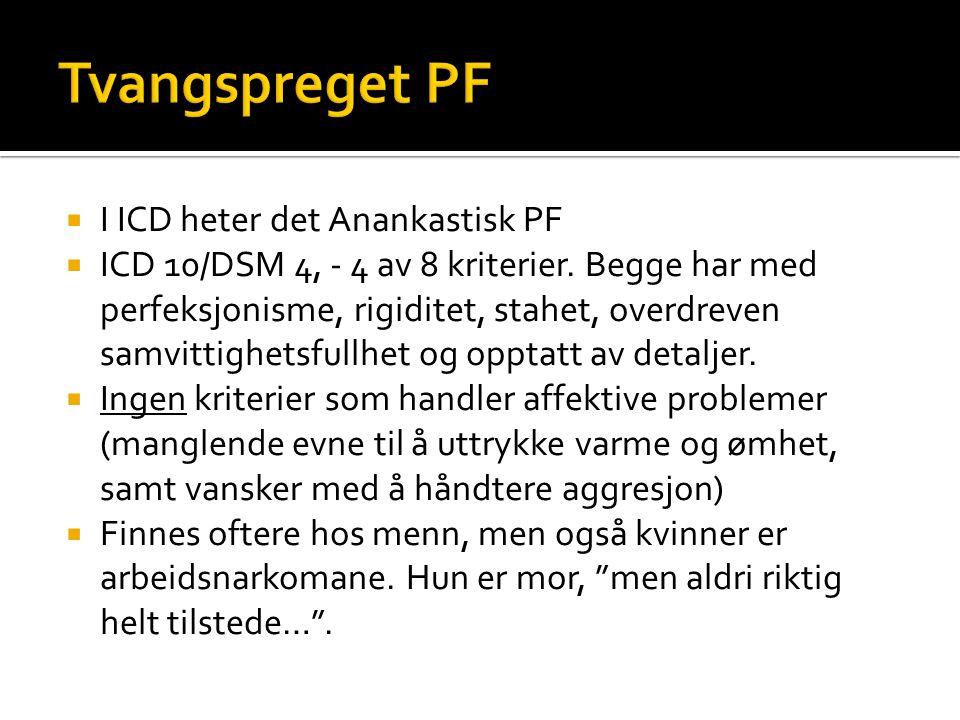  I ICD heter det Anankastisk PF  ICD 10/DSM 4, - 4 av 8 kriterier. Begge har med perfeksjonisme, rigiditet, stahet, overdreven samvittighetsfullhet
