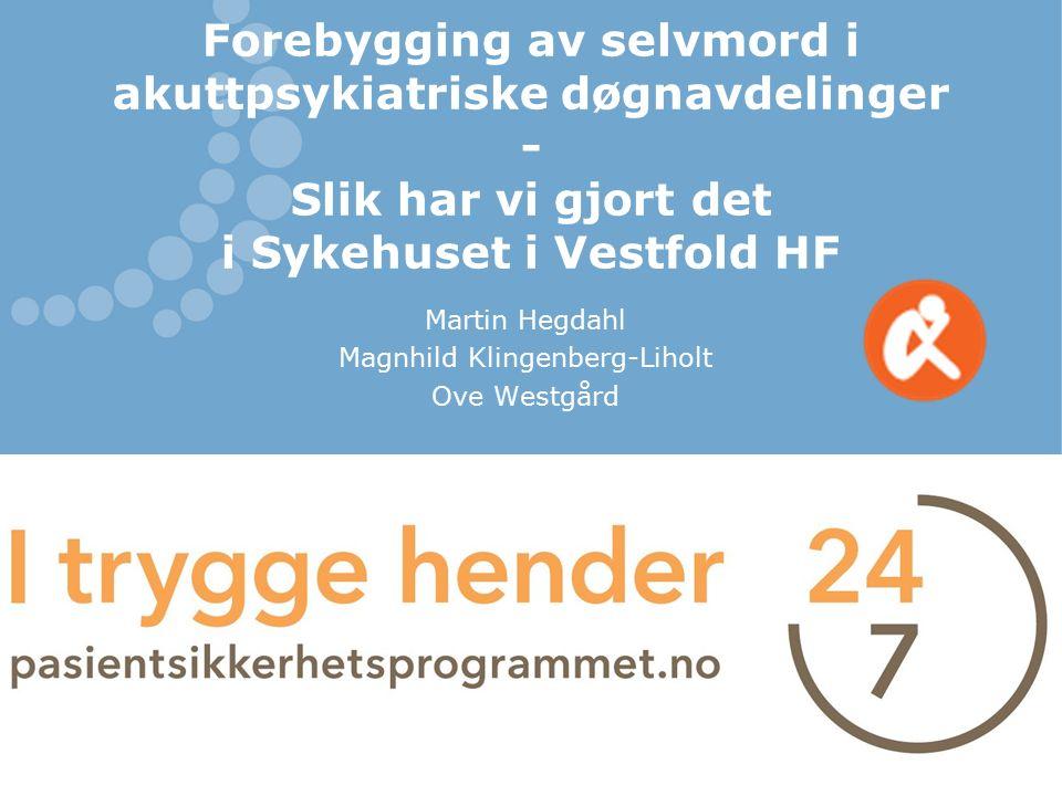 Forebygging av selvmord i akuttpsykiatriske døgnavdelinger - Slik har vi gjort det i Sykehuset i Vestfold HF Martin Hegdahl Magnhild Klingenberg-Lihol